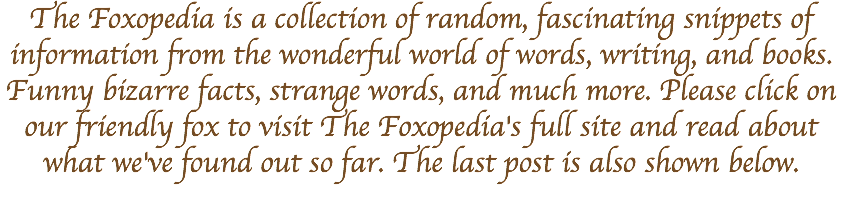 The Foxopedia is a collection of random, fascinating snippets of information from the wonderful world of words, writing, and books. Funny bizarre facts, strange words, and much more. Please click on our friendly fox to visit The Foxopedia's full site and read about what we've found out so far. The last post is also shown below.